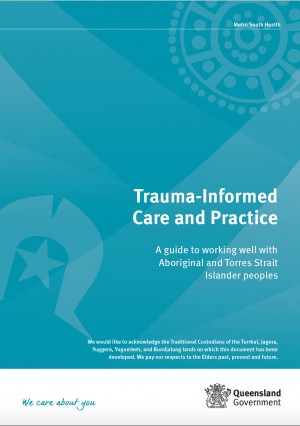 Trauma-Informed Care and Practice – A guide to working well with Aboriginal and Torres Strait Islander peoples (Metro South Health / Metro North Health - Qld Health)